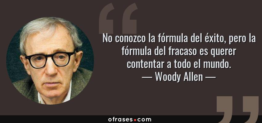 Frases de Woody Allen - No conozco la fórmula del éxito, pero la fórmula del fracaso es querer contentar a todo el mundo.