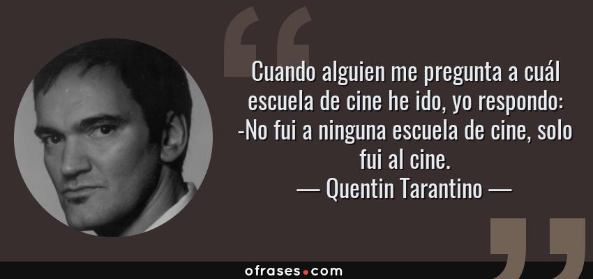 Frases de Quentin Tarantino - Cuando alguien me pregunta a cuál escuela de cine he ido, yo respondo: -No fui a ninguna escuela de cine, solo fui al cine.