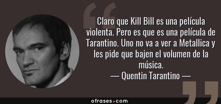 Frases de Quentin Tarantino - Claro que Kill Bill es una película violenta. Pero es que es una película de Tarantino. Uno no va a ver a Metallica y les pide que bajen el volumen de la música.