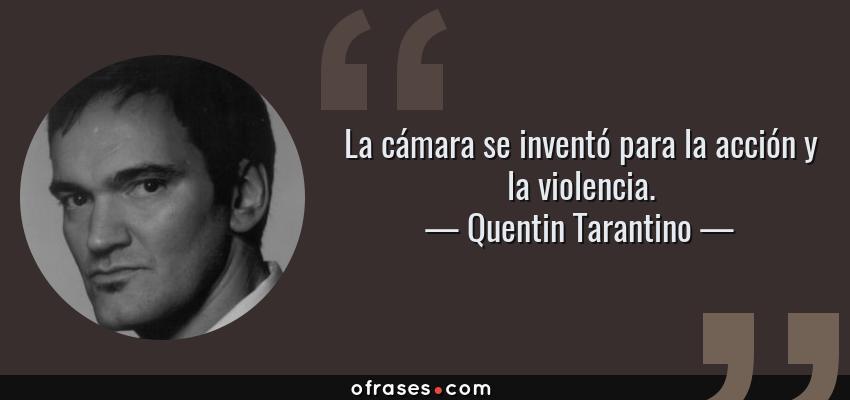 Frases de Quentin Tarantino - La cámara se inventó para la acción y la violencia.