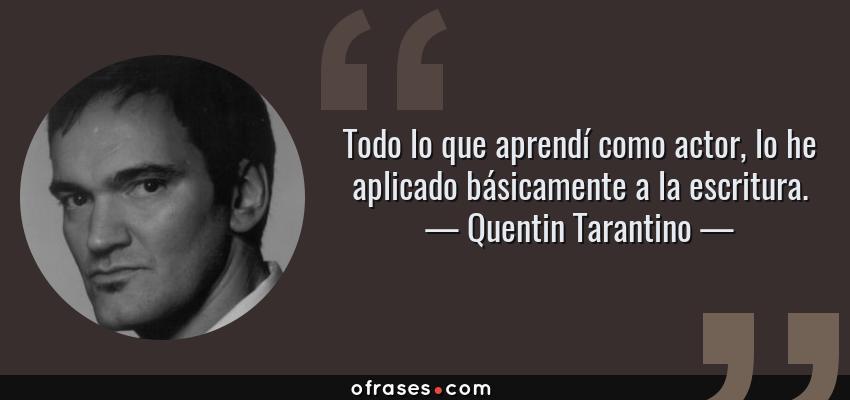 Frases de Quentin Tarantino - Todo lo que aprendí como actor, lo he aplicado básicamente a la escritura.