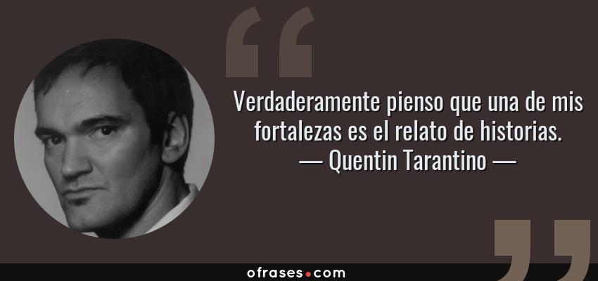 Frases de Quentin Tarantino - Verdaderamente pienso que una de mis fortalezas es el relato de historias.