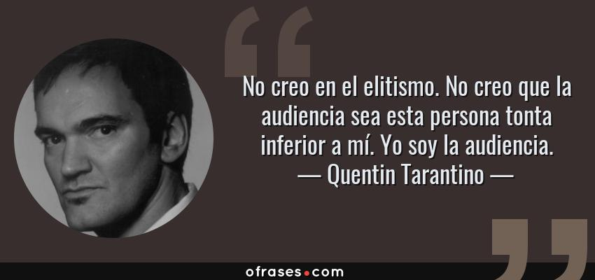 Frases de Quentin Tarantino - No creo en el elitismo. No creo que la audiencia sea esta persona tonta inferior a mí. Yo soy la audiencia.