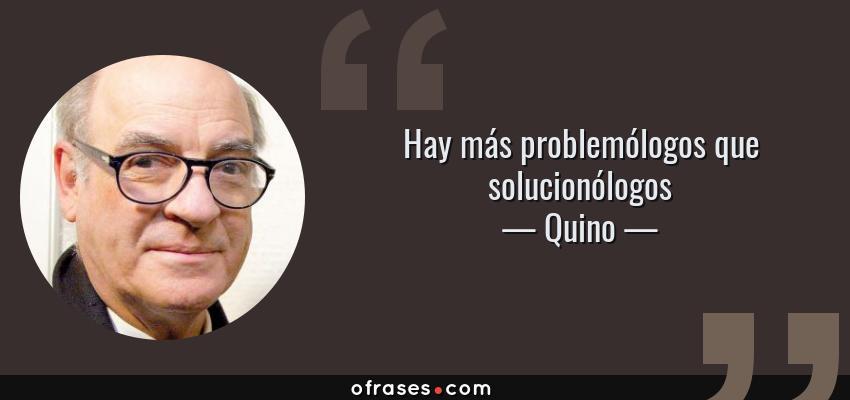 Frases de Quino - Hay más problemólogos que solucionólogos