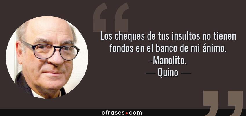 Frases de Quino - Los cheques de tus insultos no tienen fondos en el banco de mi ánimo. -Manolito.
