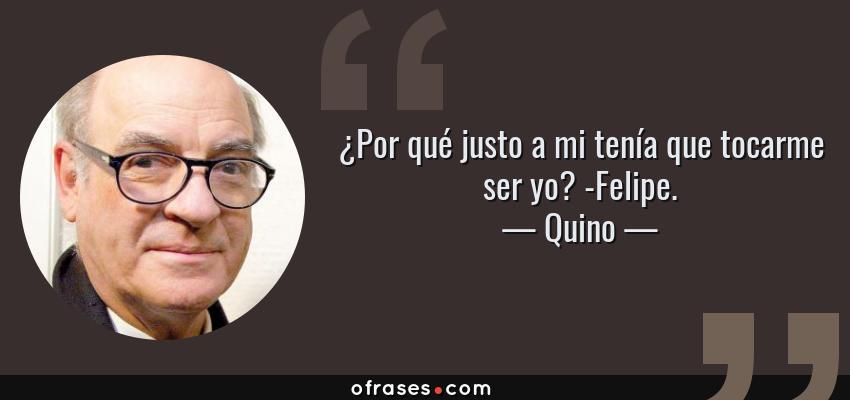 Frases de Quino - ¿Por qué justo a mi tenía que tocarme ser yo? -Felipe.
