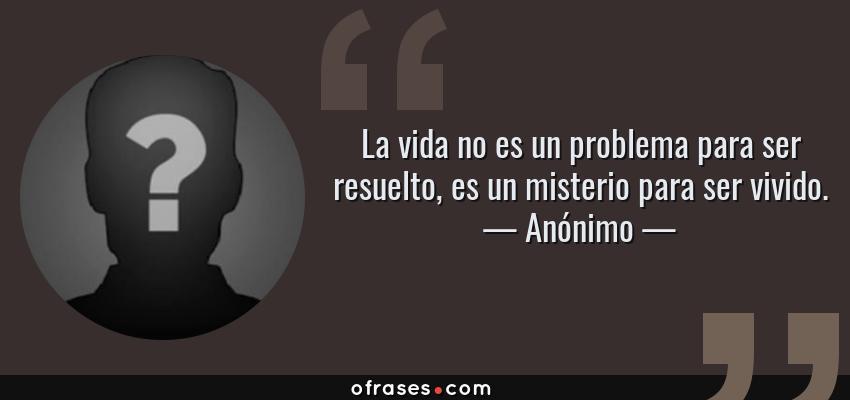 Frases de Anónimo - La vida no es un problema para ser resuelto, es un misterio para ser vivido.