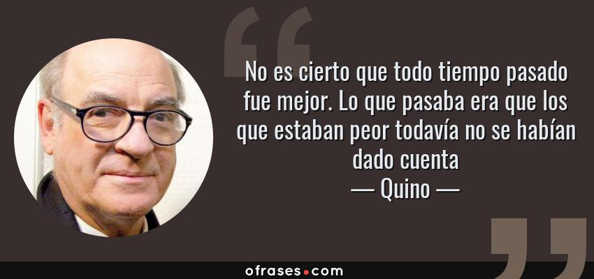 Frases de Quino - No es cierto que todo tiempo pasado fue mejor. Lo que pasaba era que los que estaban peor todavía no se habían dado cuenta