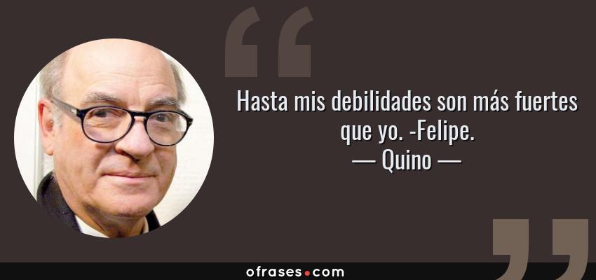 Frases de Quino - Hasta mis debilidades son más fuertes que yo. -Felipe.