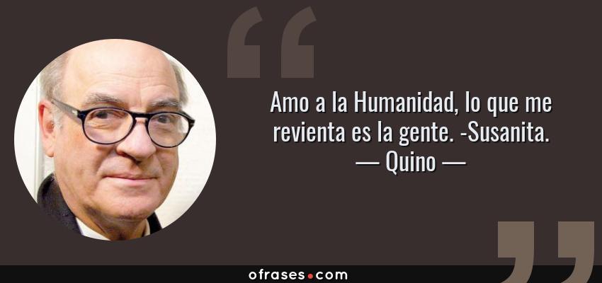 Frases de Quino - Amo a la Humanidad, lo que me revienta es la gente. -Susanita.