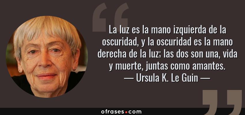 Frases de Ursula K. Le Guin - La luz es la mano izquierda de la oscuridad, y la oscuridad es la mano derecha de la luz; las dos son una, vida y muerte, juntas como amantes.
