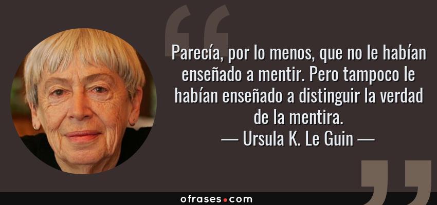 Frases de Ursula K. Le Guin - Parecía, por lo menos, que no le habían enseñado a mentir. Pero tampoco le habían enseñado a distinguir la verdad de la mentira.