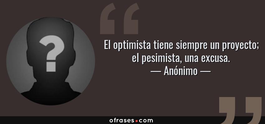 Frases de Anónimo - El optimista tiene siempre un proyecto; el pesimista, una excusa.