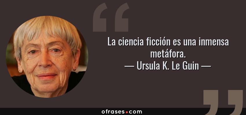 Frases de Ursula K. Le Guin - La ciencia ficción es una inmensa metáfora.