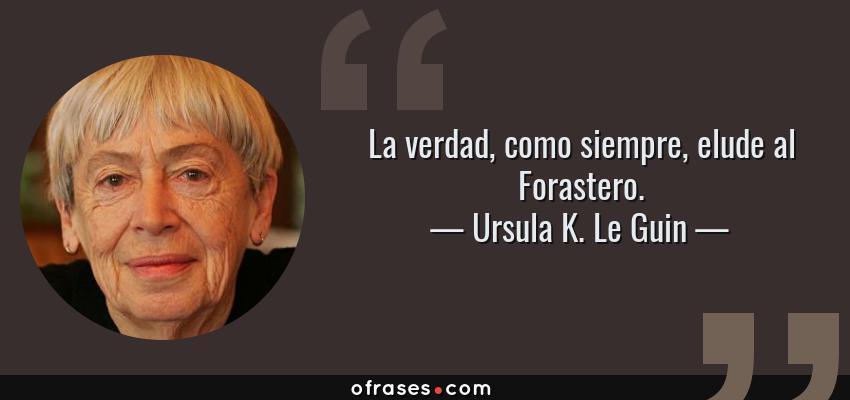Frases de Ursula K. Le Guin - La verdad, como siempre, elude al Forastero.