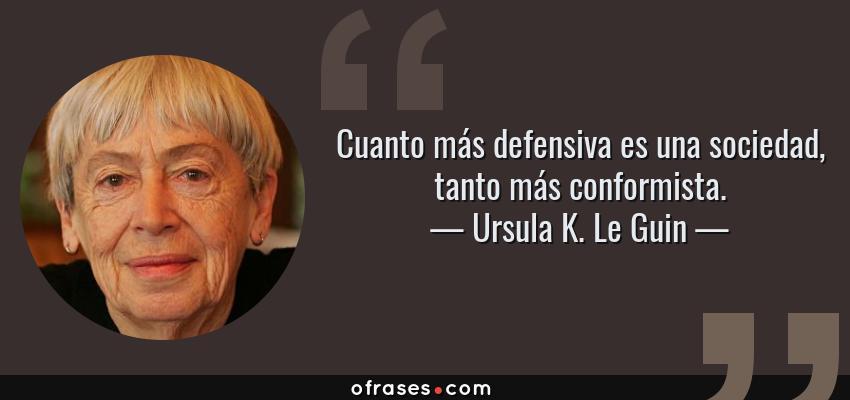 Frases de Ursula K. Le Guin - Cuanto más defensiva es una sociedad, tanto más conformista.