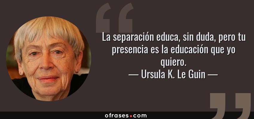 Frases de Ursula K. Le Guin - La separación educa, sin duda, pero tu presencia es la educación que yo quiero.