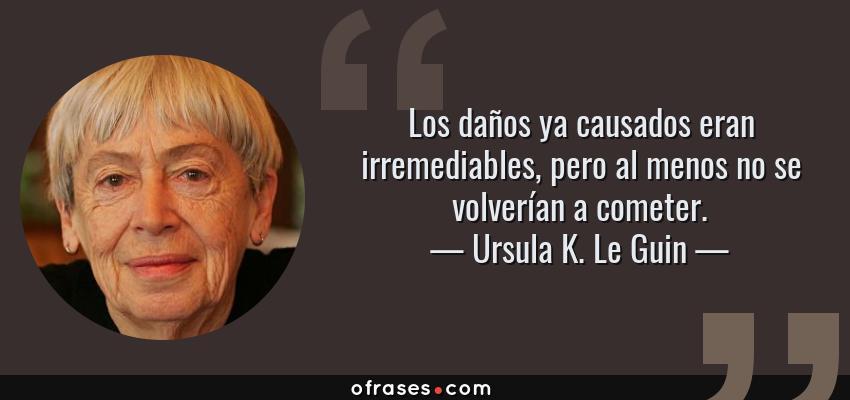 Frases de Ursula K. Le Guin - Los daños ya causados eran irremediables, pero al menos no se volverían a cometer.