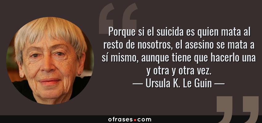 Frases de Ursula K. Le Guin - Porque si el suicida es quien mata al resto de nosotros, el asesino se mata a sí mismo, aunque tiene que hacerlo una y otra y otra vez.