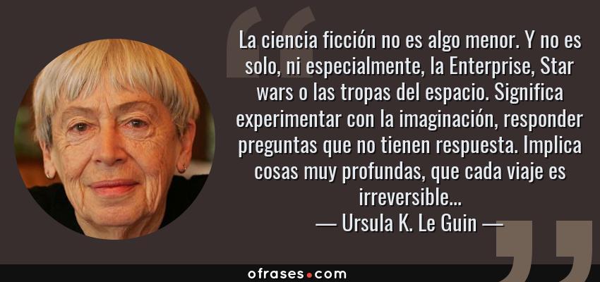 Frases de Ursula K. Le Guin - La ciencia ficción no es algo menor. Y no es solo, ni especialmente, la Enterprise, Star wars o las tropas del espacio. Significa experimentar con la imaginación, responder preguntas que no tienen respuesta. Implica cosas muy profundas, que cada viaje es irreversible...