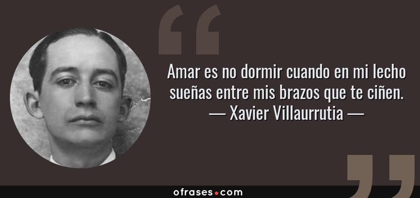 Frases de Xavier Villaurrutia - Amar es no dormir cuando en mi lecho sueñas entre mis brazos que te ciñen.