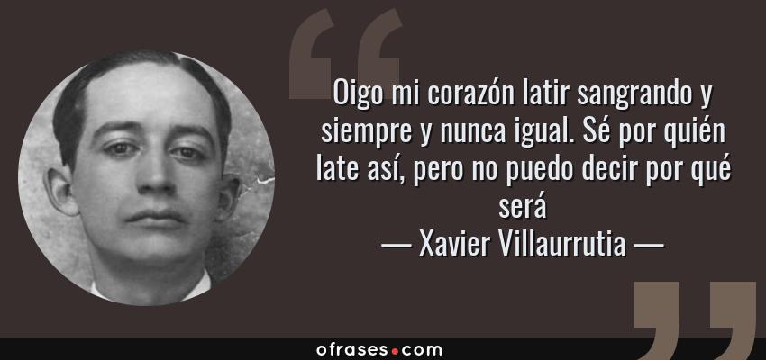 Frases de Xavier Villaurrutia - Oigo mi corazón latir sangrando y siempre y nunca igual. Sé por quién late así, pero no puedo decir por qué será
