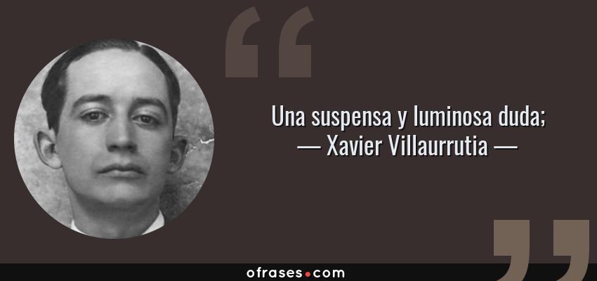 Frases de Xavier Villaurrutia - Una suspensa y luminosa duda;