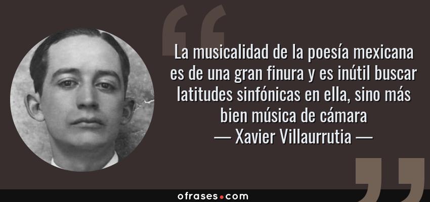 Frases de Xavier Villaurrutia - La musicalidad de la poesía mexicana es de una gran finura y es inútil buscar latitudes sinfónicas en ella, sino más bien música de cámara