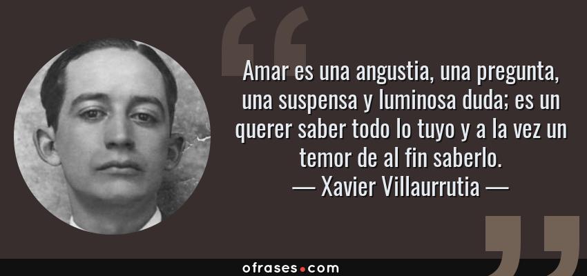 Frases de Xavier Villaurrutia - Amar es una angustia, una pregunta, una suspensa y luminosa duda; es un querer saber todo lo tuyo y a la vez un temor de al fin saberlo.