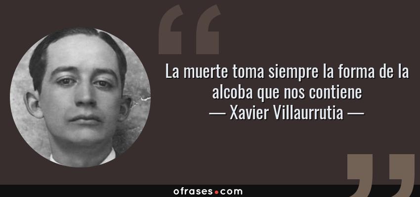 Frases de Xavier Villaurrutia - La muerte toma siempre la forma de la alcoba que nos contiene