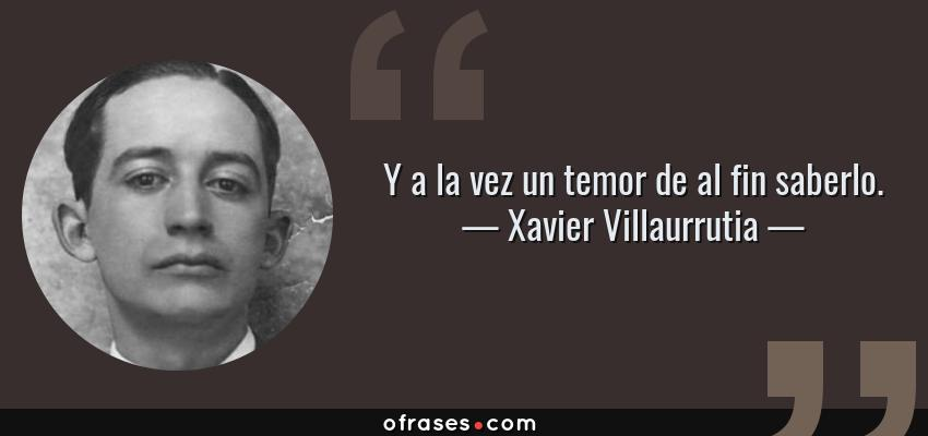 Frases de Xavier Villaurrutia - Y a la vez un temor de al fin saberlo.