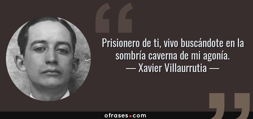 Frases de Xavier Villaurrutia - Prisionero de ti, vivo buscándote en la sombría caverna de mi agonía.