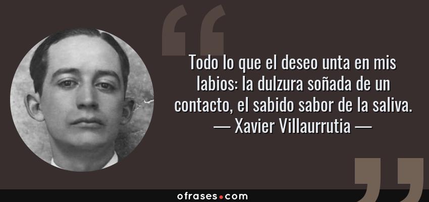 Frases de Xavier Villaurrutia - Todo lo que el deseo unta en mis labios: la dulzura soñada de un contacto, el sabido sabor de la saliva.