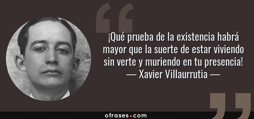 Frases de Xavier Villaurrutia - ¡Qué prueba de la existencia habrá mayor que la suerte de estar viviendo sin verte y muriendo en tu presencia!