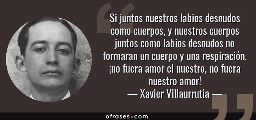 Frases de Xavier Villaurrutia - Si juntos nuestros labios desnudos como cuerpos, y nuestros cuerpos juntos como labios desnudos no formaran un cuerpo y una respiración, ¡no fuera amor el nuestro, no fuera nuestro amor!