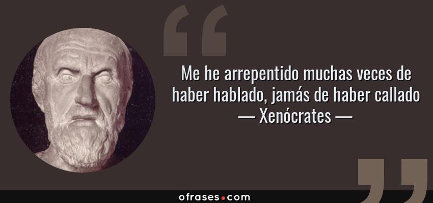 Frases de Xenócrates - Me he arrepentido muchas veces de haber hablado, jamás de haber callado