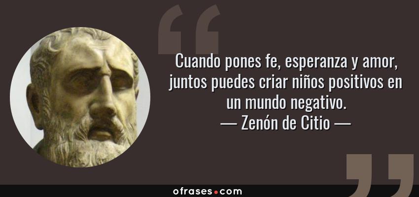 Zenon De Citio Cuando Pones Fe Esperanza Y Amor Juntos Puedes