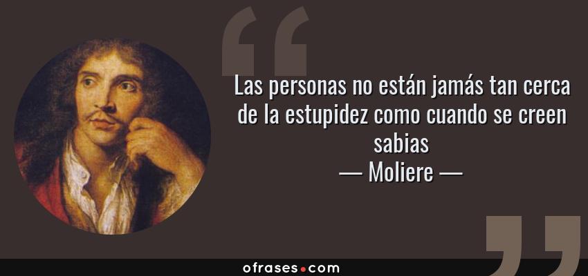 Frases de Moliere - Las personas no están jamás tan cerca de la estupidez como cuando se creen sabias