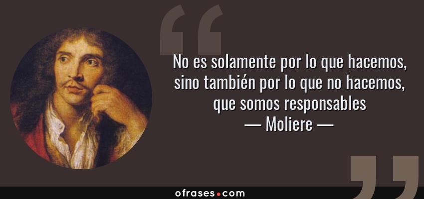 Frases de Moliere - No es solamente por lo que hacemos, sino también por lo que no hacemos, que somos responsables