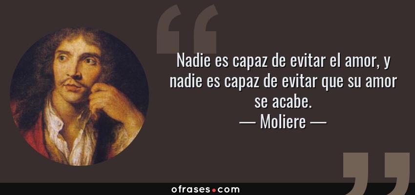 Frases de Moliere - Nadie es capaz de evitar el amor, y nadie es capaz de evitar que su amor se acabe.