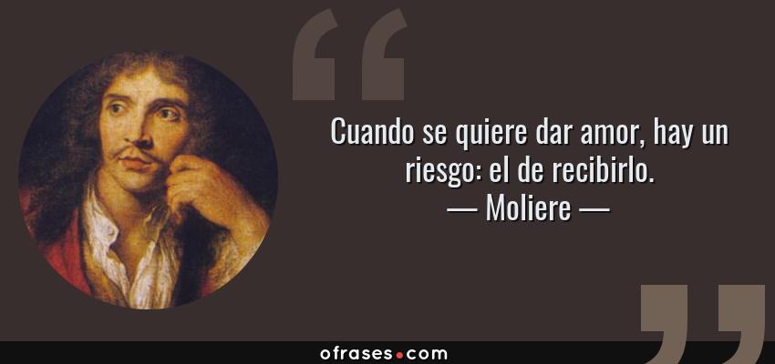 Frases de Moliere - Cuando se quiere dar amor, hay un riesgo: el de recibirlo.