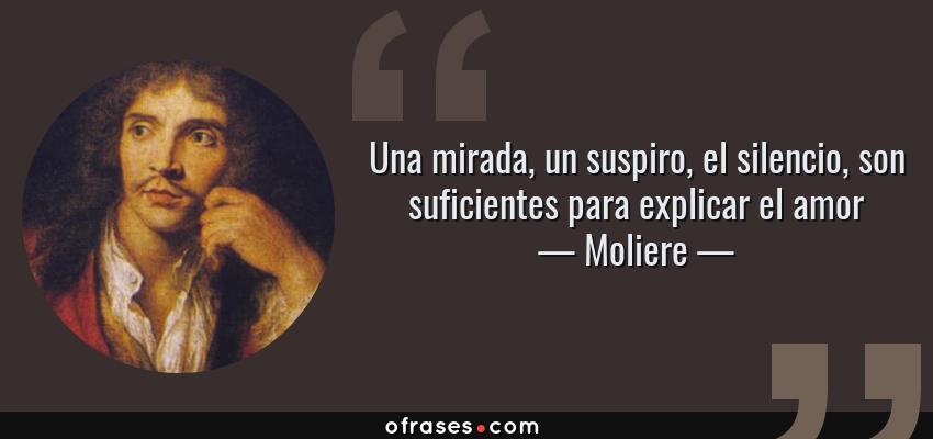 Frases de Moliere - Una mirada, un suspiro, el silencio, son suficientes para explicar el amor