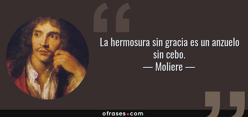 Frases de Moliere - La hermosura sin gracia es un anzuelo sin cebo.