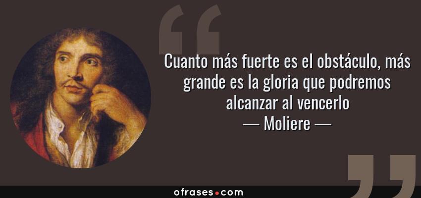 Frases de Moliere - Cuanto más fuerte es el obstáculo, más grande es la gloria que podremos alcanzar al vencerlo