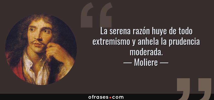 Frases de Moliere - La serena razón huye de todo extremismo y anhela la prudencia moderada.