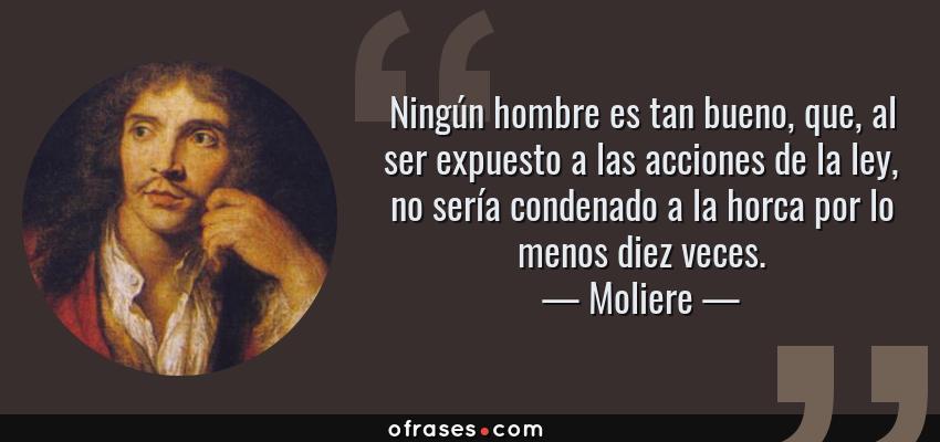 Frases de Moliere - Ningún hombre es tan bueno, que, al ser expuesto a las acciones de la ley, no sería condenado a la horca por lo menos diez veces.