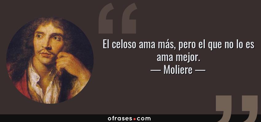 Frases de Moliere - El celoso ama más, pero el que no lo es ama mejor.