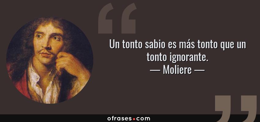 Frases de Moliere - Un tonto sabio es más tonto que un tonto ignorante.