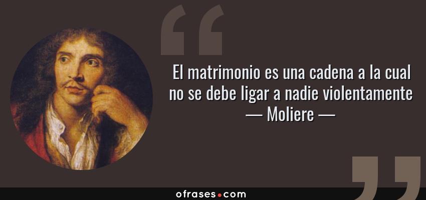 Frases de Moliere - El matrimonio es una cadena a la cual no se debe ligar a nadie violentamente