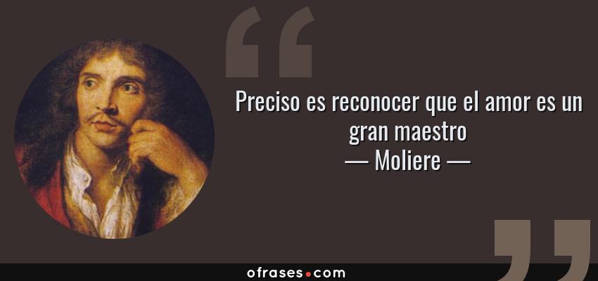 Frases de Moliere - Preciso es reconocer que el amor es un gran maestro